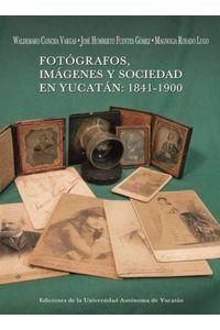 bm-fotografos-imagenes-y-sociedad-en-yucatan-1841-1900-universidad-autonoma-de-yucatan-uady-9786077573487