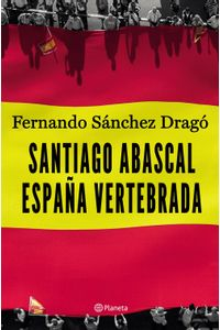 lib-santiago-abascal-espana-vertebrada-grupo-planeta-9788408208600