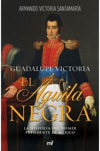 lib-guadalupe-victoria-el-aguila-negra-grupo-planeta-9786070745188