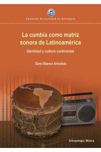 bw-la-cumbia-como-matriz-sonora-de-latinoameacuterica-u-de-antioquia-9789587148213