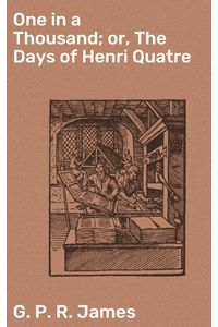 bw-one-in-a-thousand-or-the-days-of-henri-quatre-good-press-4064066137359