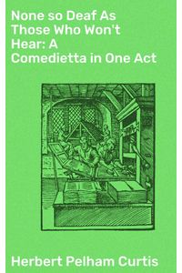 bw-none-so-deaf-as-those-who-wont-hear-a-comedietta-in-one-act-good-press-4064066139513