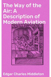 bw-the-way-of-the-air-a-description-of-modern-aviation-good-press-4064066183448