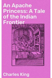 bw-an-apache-princess-a-tale-of-the-indian-frontier-good-press-4057664613738