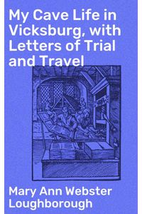 bw-my-cave-life-in-vicksburg-with-letters-of-trial-and-travel-good-press-4064066221102