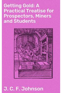 bw-getting-gold-a-practical-treatise-for-prospectors-miners-and-students-good-press-4057664579058