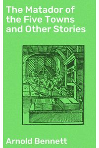 bw-the-matador-of-the-five-towns-and-other-stories-good-press-4057664602053