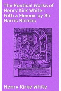 bw-the-poetical-works-of-henry-kirk-white-with-a-memoir-by-sir-harris-nicolas-good-press-4057664572301