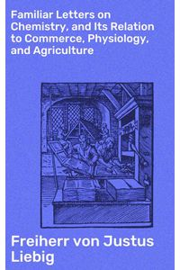 bw-familiar-letters-on-chemistry-and-its-relation-to-commerce-physiology-and-agriculture-good-press-4064066249892