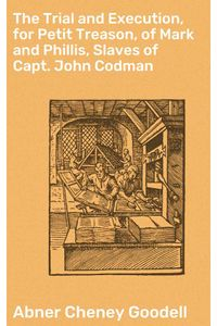 bw-the-trial-and-execution-for-petit-treason-of-mark-and-phillis-slaves-of-capt-john-codman-good-press-4064066161286