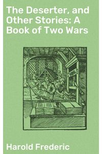 bw-the-deserter-and-other-stories-a-book-of-two-wars-good-press-4064066250157