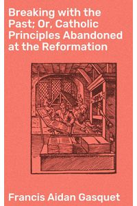 bw-breaking-with-the-past-or-catholic-principles-abandoned-at-the-reformation-good-press-4064066207410