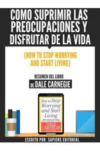 bw-como-suprimir-las-preocupaciones-y-disfrutar-de-la-vida-how-to-stop-worrying-and-start-living-resumen-del-libro-de-dale-carnegie-sapiens-editorial-9783962173005