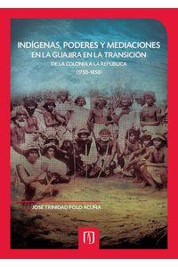 bw-indiacutegenas-poderes-y-mediaciones-en-la-guajira-en-la-transicioacuten-de-la-colonia-a-la-repuacuteblica-17501850-u-de-los-andes-9789586957434