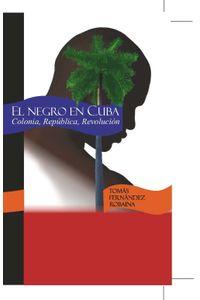 lib-el-negro-en-cuba-colonia-republica-revolucion-agencia-ediciones-cubanas-9789597209751