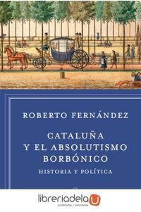 ag-cataluna-y-el-absolutismo-borbonico-historia-y-politica-9788498927412