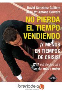 ag-no-pierda-el-tiempo-vendiendo-y-menos-en-tiempos-de-crisis-222-estrategias-para-vender-mas-y-mejor-9788493996819