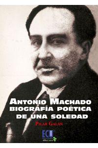 lib-antonio-machado-biografia-poetica-de-una-soledad-editorial-ecu-9788415941446