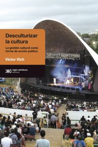 lib-desculturalizar-la-cultura-la-gestion-cultural-como-forma-de-accion-politica-siglo-xxi-editores-9789876294706