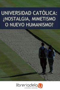 ag-universidad-catolica-nostalgia-mimetismo-o-nuevo-humanismo-9788489552494