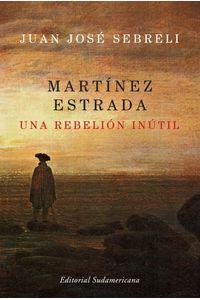 lib-martinez-estrada-una-rebelion-inutil-penguin-random-house-9789500734295