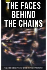 bw-the-faces-behind-the-chains-thousands-of-recorded-interviews-memoirs-amp-life-stories-of-former-slaves-musaicum-books-9788027240616