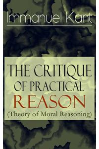 bw-the-critique-of-practical-reason-theory-of-moral-reasoning-from-the-author-of-critique-of-pure-reason-critique-of-judgment-dreams-of-a-spiritseer-perpetual-peace-amp-fundamental-principles-of-the-metaphysics-of-morals-eartnow-9788026845461