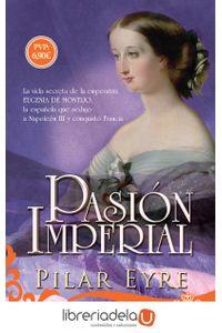 ag-pasion-imperial-la-vida-secreta-de-la-emperatriz-eugenia-de-montijo-la-espanola-que-sedujo-a-napoleon-iii-y-conquisto-francia-la-esfera-de-los-libros-sl-9788491641681
