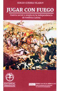 jugar-con-fuego-guerra-social-y-utopia-en-la-independencia-de-america-latina-9789587460827-umag