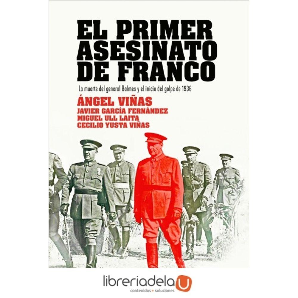 El primer asesinato de Franco : la muerte del general Balmes y el inicio de la sublevación | Ángel Viñas Martín, Cecilio Yusta Viñas, Miguel Ull Laita - LibreriadelaU